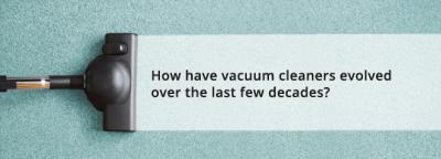 How have vacuum cleaners evolved over the last few decades?